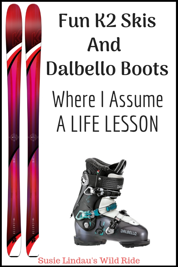 Fun K2 Skis And Dalbello Boots Where I Assume a Life Lesson! Click for a review and a reminder that assuming anything can result in mistakes! Tips, hacks and DIYs, personal growth, funny blog posts, review, outdoors, skiing, live your best life, positivity and inspiration