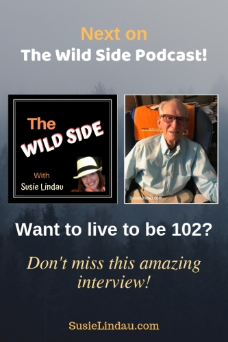 Next on the Wild Side Podcast. Want to live to be 102? Don't miss this amazing interview. Click for a new podcast and a giveaway! New podcasts, longevity, live your best life, positivity, inspiration #podcasts #newpodcasts #longevity #liveyourbestlife #interviews